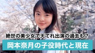 【画像】岡本奈月の子役時代と現在 新田真剣佑と不倫?インスタ削除の理由が衝撃!